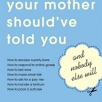 What Your Mother Should Have Told You and Nobody Else Will